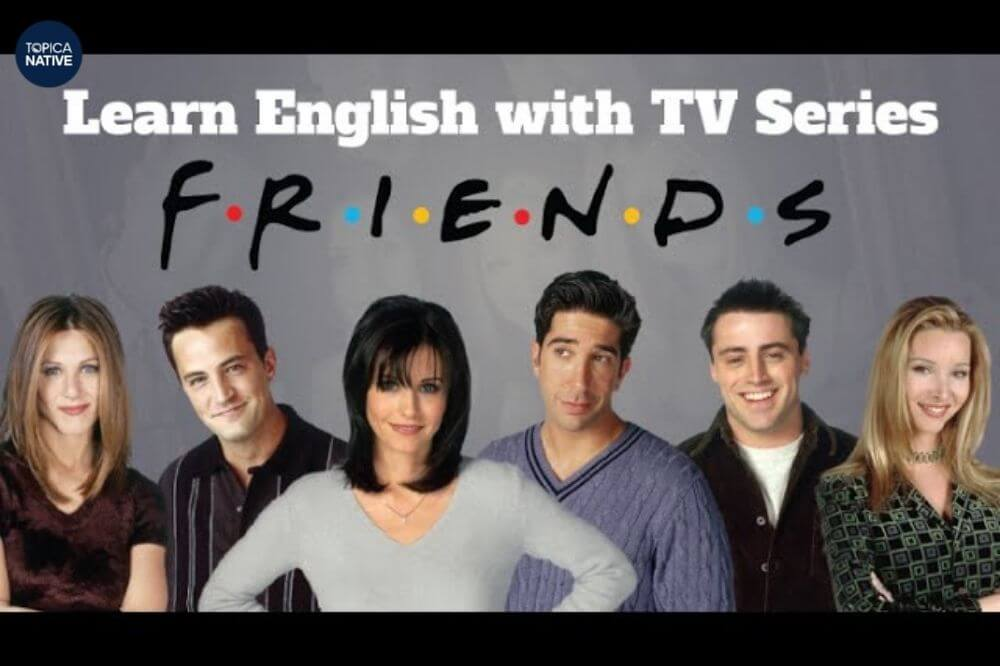 Friends là một bộ phim học Tiếng Anh nổi tiếng nhất từ trước đến nay